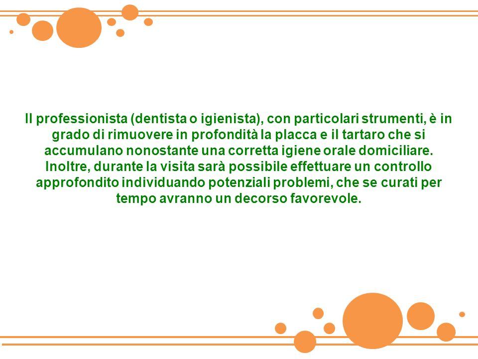 Il professionista (dentista o igienista), con particolari strumenti, è in grado di rimuovere in profondità la placca e il tartaro che si accumulano nonostante una corretta igiene orale domiciliare.