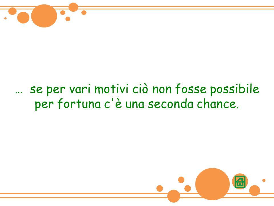 … se per vari motivi ciò non fosse possibile per fortuna c è una seconda chance.