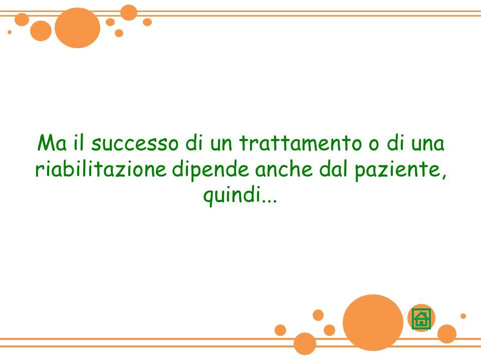 Ma il successo di un trattamento o di una riabilitazione dipende anche dal paziente, quindi...