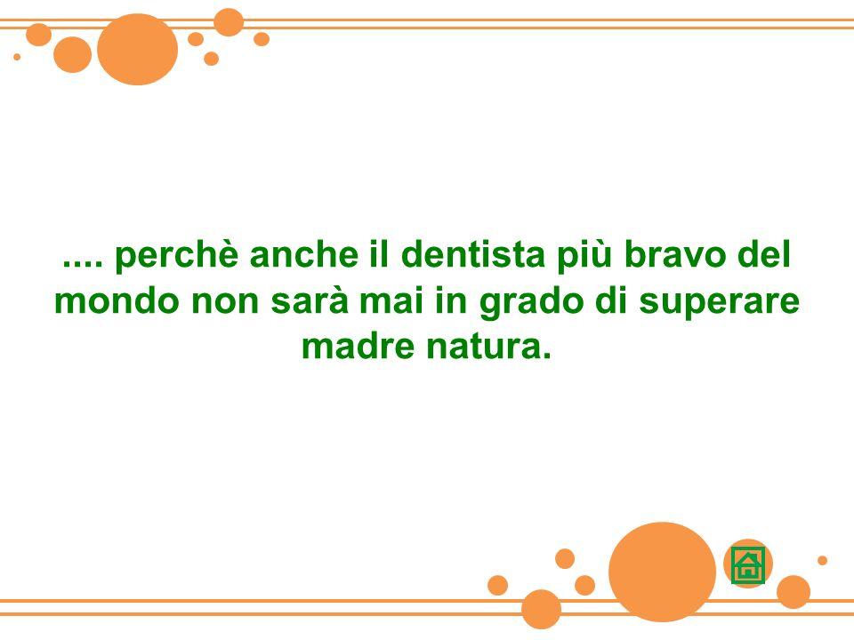 .... perchè anche il dentista più bravo del mondo non sarà mai in grado di superare madre natura.