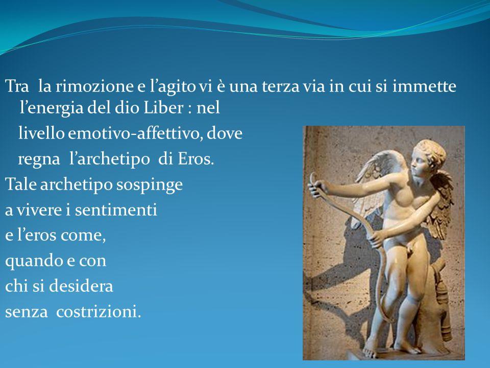 Tra la rimozione e lagito vi è una terza via in cui si immette lenergia del dio Liber : nel livello emotivo-affettivo, dove regna larchetipo di Eros.