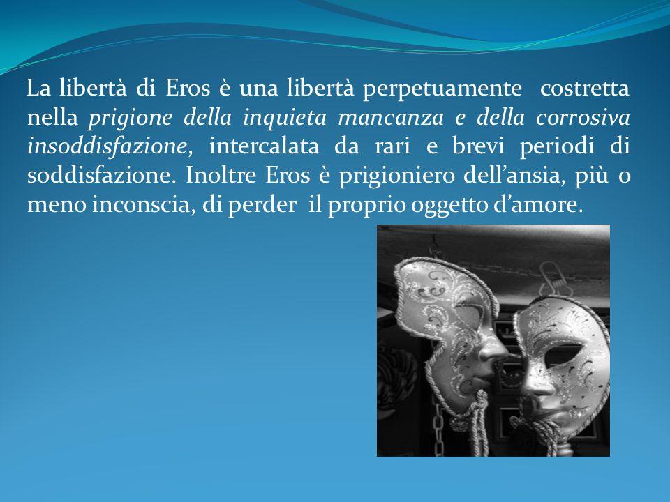 La libertà di Eros è una libertà perpetuamente costretta nella prigione della inquieta mancanza e della corrosiva insoddisfazione, intercalata da rari