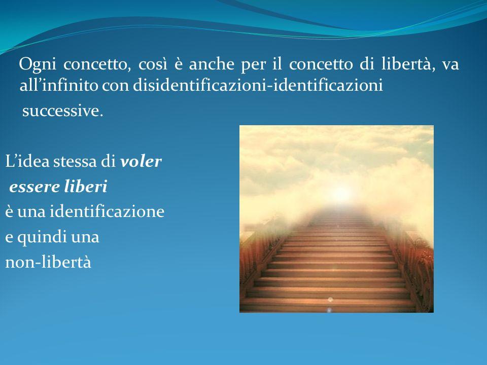 Ogni concetto, così è anche per il concetto di libertà, va allinfinito con disidentificazioni-identificazioni successive. Lidea stessa di voler essere