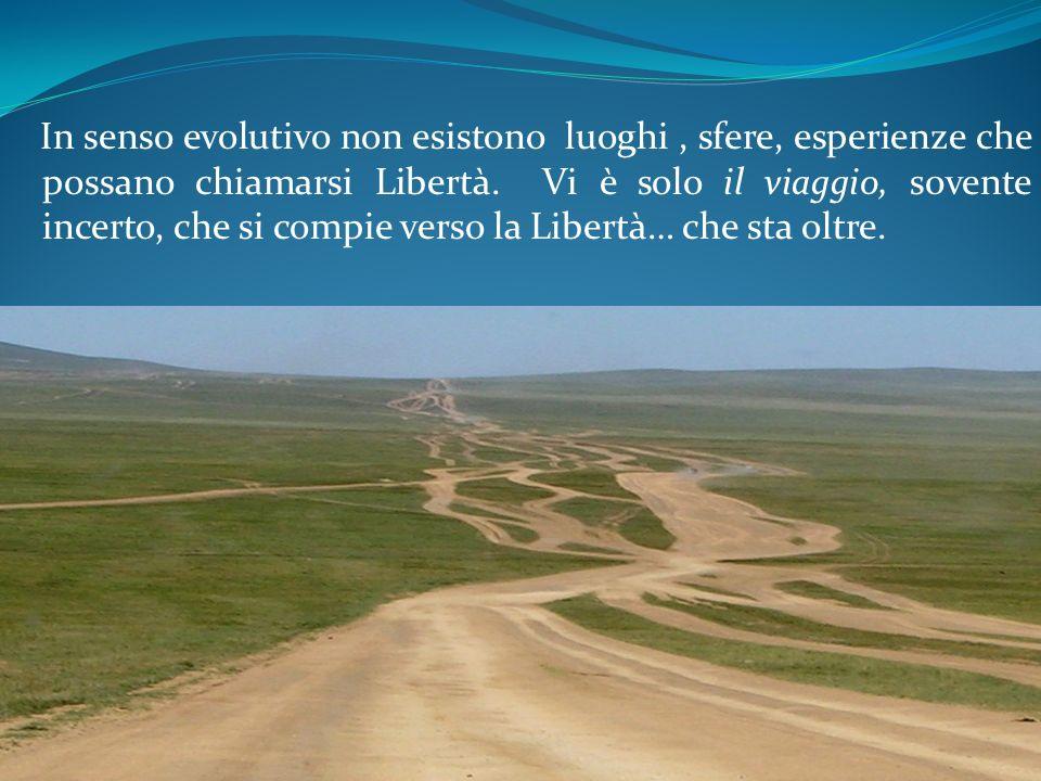 In senso evolutivo non esistono luoghi, sfere, esperienze che possano chiamarsi Libertà. Vi è solo il viaggio, s0vente incerto, che si compie verso la