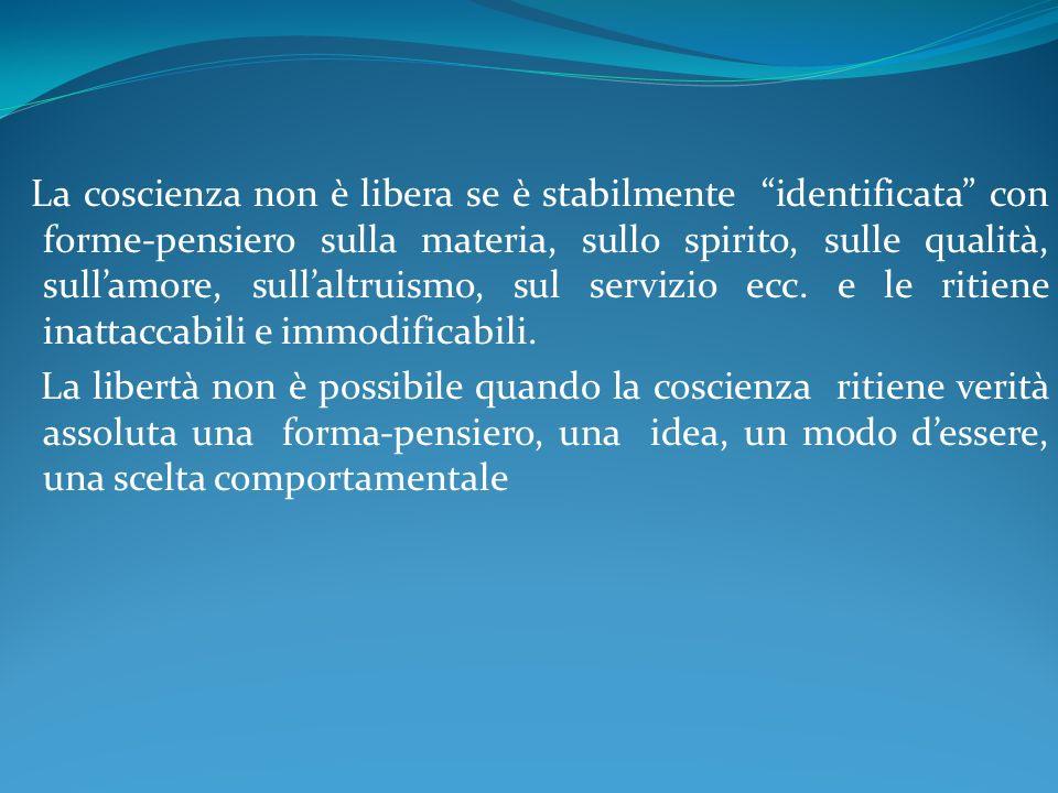 La coscienza non è libera se è stabilmente identificata con forme-pensiero sulla materia, sullo spirito, sulle qualità, sullamore, sullaltruismo, sul