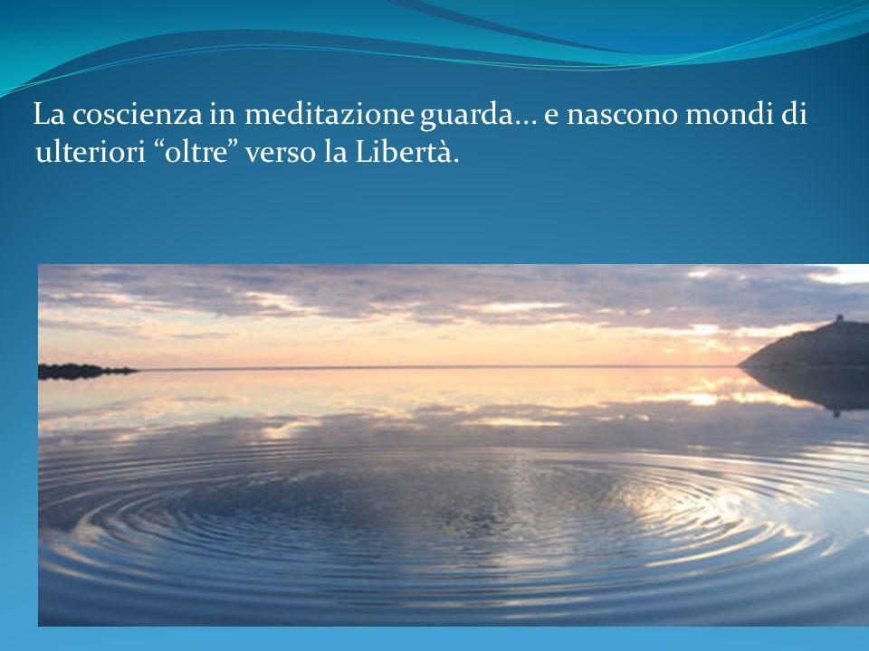 La coscienza in meditazione guarda... e nascono mondi di ulteriori oltre verso la Libertà.