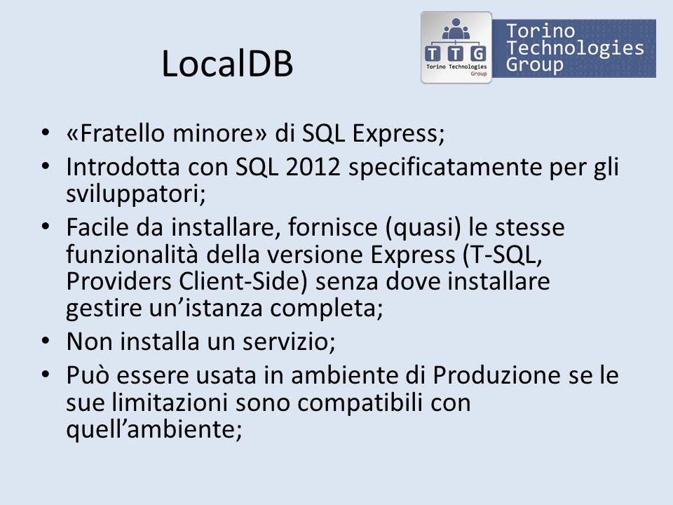LocalDB «Fratello minore» di SQL Express; Introdotta con SQL 2012 specificatamente per gli sviluppatori; Facile da installare, fornisce (quasi) le stesse funzionalità della versione Express (T-SQL, Providers Client-Side) senza dove installare gestire unistanza completa; Non installa un servizio; Può essere usata in ambiente di Produzione se le sue limitazioni sono compatibili con quellambiente;
