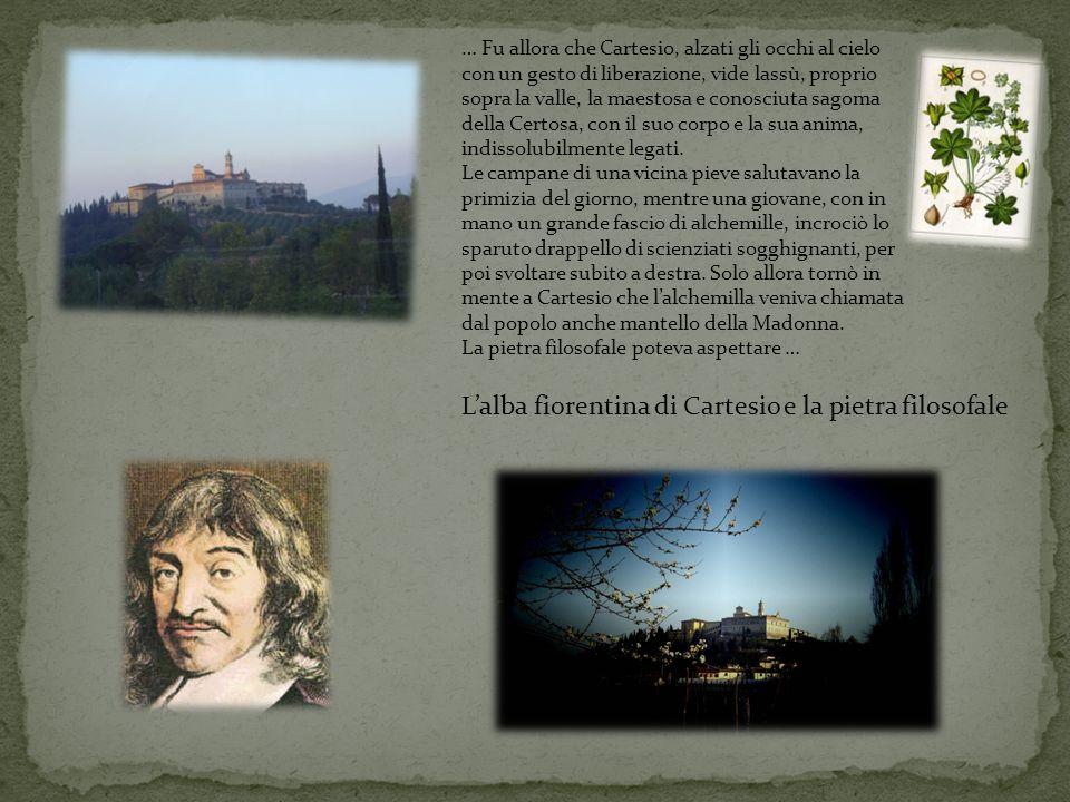 Lalba fiorentina di Cartesio e la pietra filosofale … Fu allora che Cartesio, alzati gli occhi al cielo con un gesto di liberazione, vide lassù, proprio sopra la valle, la maestosa e conosciuta sagoma della Certosa, con il suo corpo e la sua anima, indissolubilmente legati.