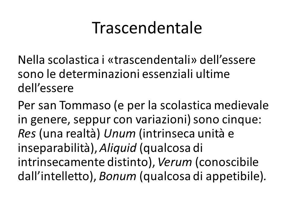 Trascendentale Nella scolastica i «trascendentali» dellessere sono le determinazioni essenziali ultime dellessere Per san Tommaso (e per la scolastica medievale in genere, seppur con variazioni) sono cinque: Res (una realtà) Unum (intrinseca unità e inseparabilità), Aliquid (qualcosa di intrinsecamente distinto), Verum (conoscibile dallintelletto), Bonum (qualcosa di appetibile).