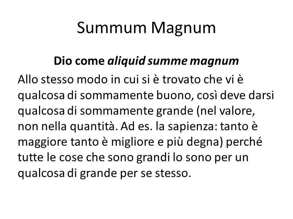 Summum Magnum Dio come aliquid summe magnum Allo stesso modo in cui si è trovato che vi è qualcosa di sommamente buono, così deve darsi qualcosa di so