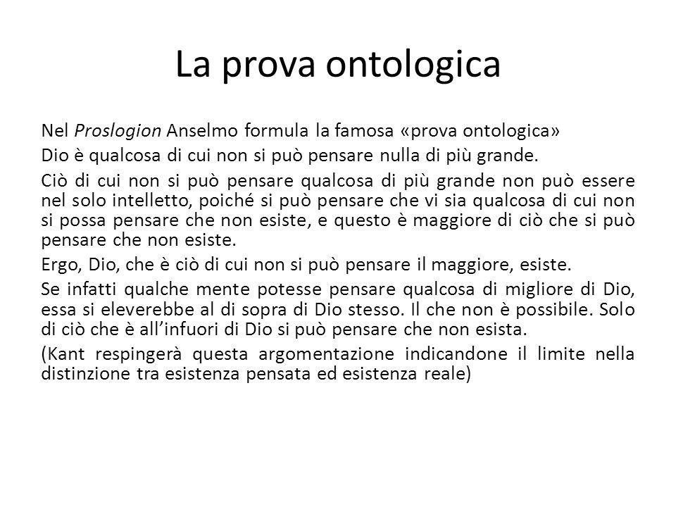 La prova ontologica Nel Proslogion Anselmo formula la famosa «prova ontologica» Dio è qualcosa di cui non si può pensare nulla di più grande. Ciò di c