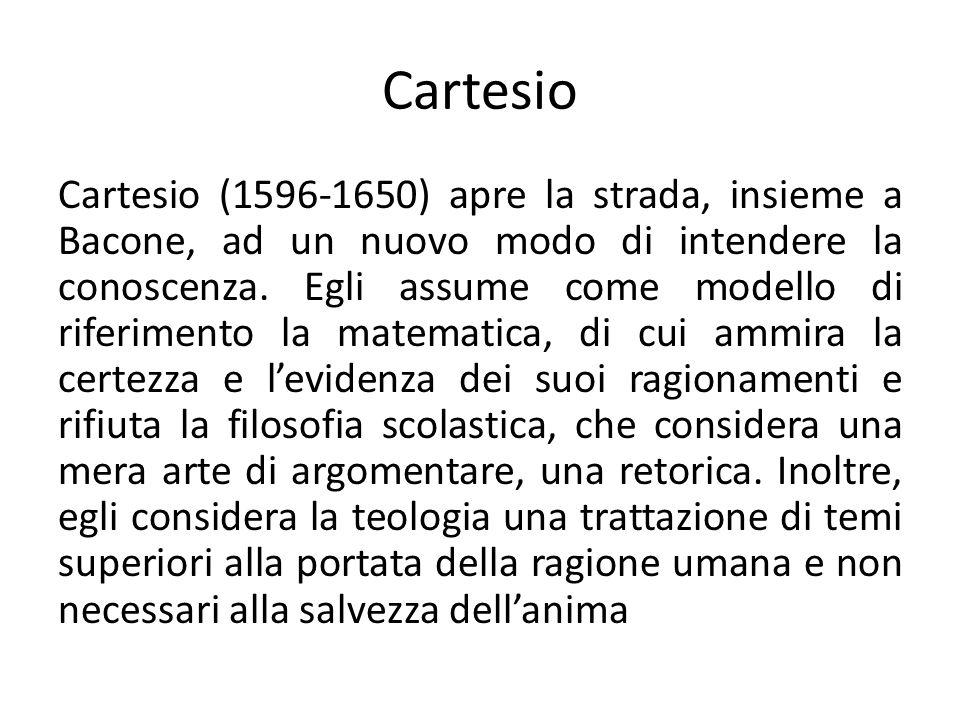Cartesio Cartesio (1596-1650) apre la strada, insieme a Bacone, ad un nuovo modo di intendere la conoscenza. Egli assume come modello di riferimento l