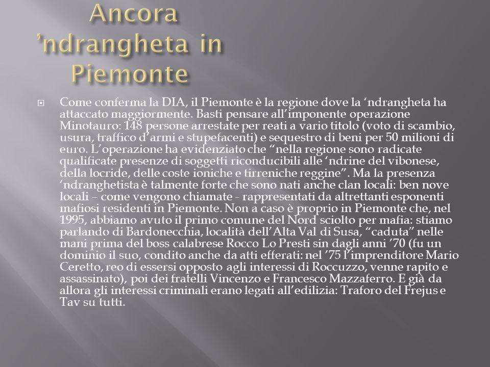 Come conferma la DIA, il Piemonte è la regione dove la ndrangheta ha attaccato maggiormente. Basti pensare allimponente operazione Minotauro: 148 pers