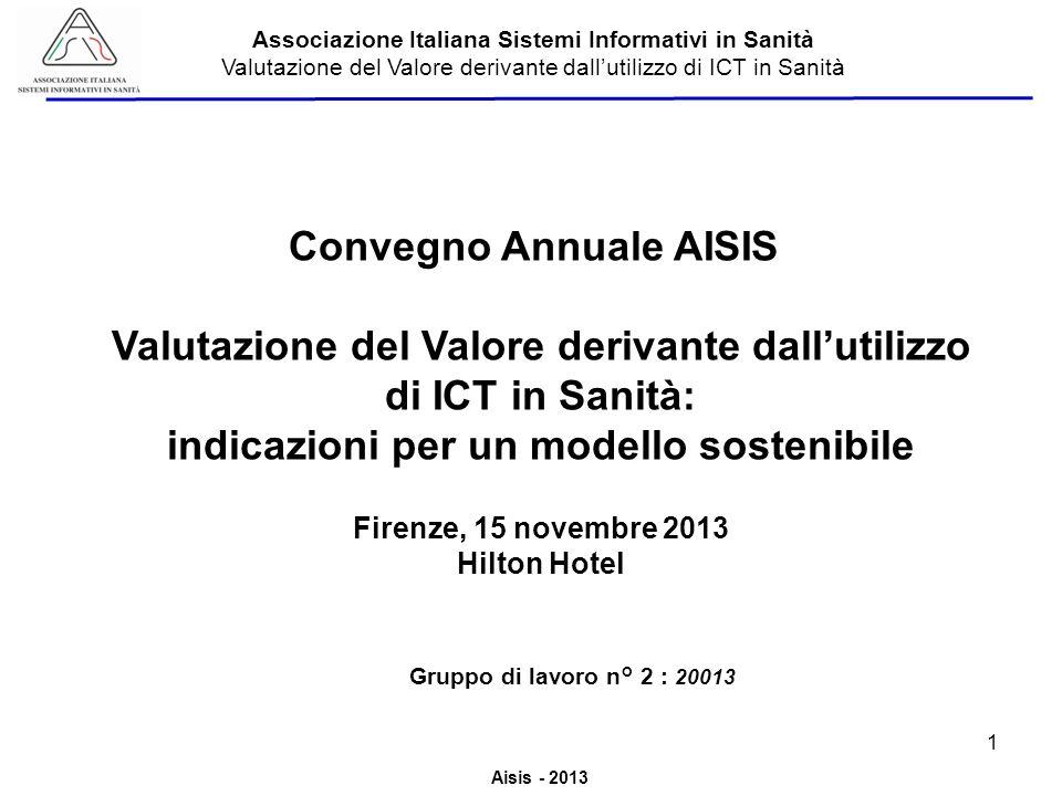 Aisis - 2013 Associazione Italiana Sistemi Informativi in Sanità Valutazione del Valore derivante dallutilizzo di ICT in Sanità Linee Guida AISIS su Risultati e valore aziendale determinato dallutilizzo ICT in Sanità 2