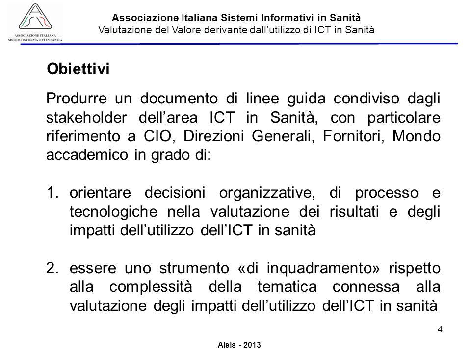 Aisis - 2013 Associazione Italiana Sistemi Informativi in Sanità Valutazione del Valore derivante dallutilizzo di ICT in Sanità Produrre un documento di linee guida condiviso dagli stakeholder dellarea ICT in Sanità, con particolare riferimento a CIO, Direzioni Generali, Fornitori, Mondo accademico in grado di: 1.orientare decisioni organizzative, di processo e tecnologiche nella valutazione dei risultati e degli impatti dellutilizzo dellICT in sanità 2.essere uno strumento «di inquadramento» rispetto alla complessità della tematica connessa alla valutazione degli impatti dellutilizzo dellICT in sanità Obiettivi 4