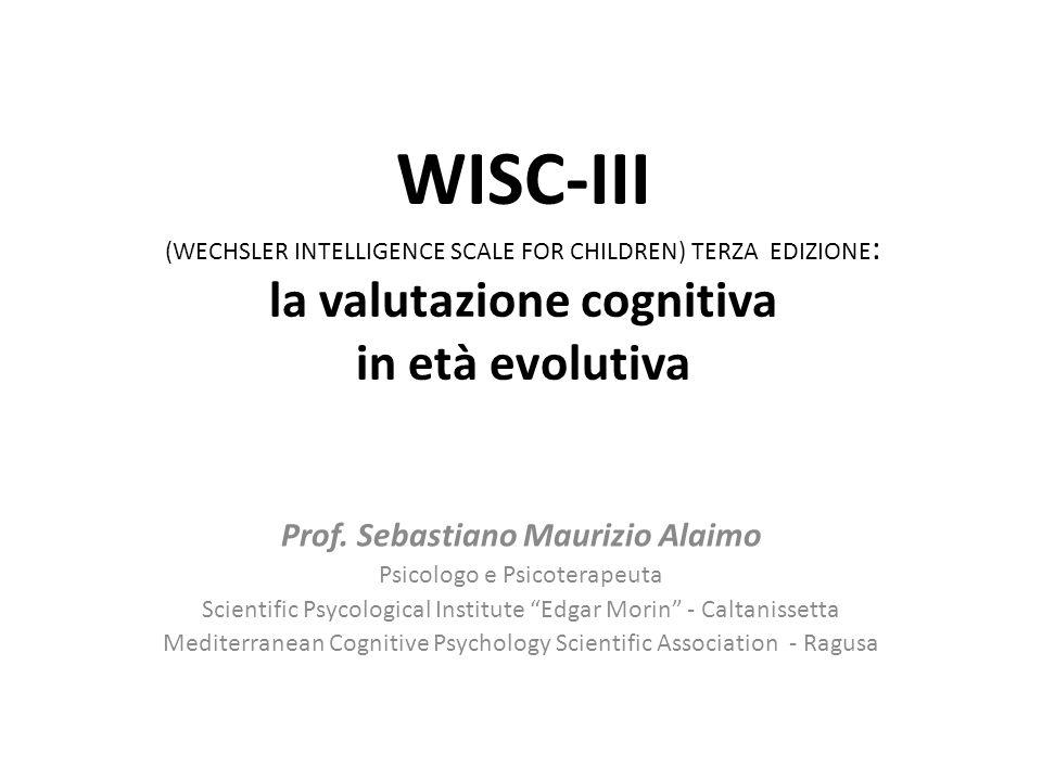 WISC-III (WECHSLER INTELLIGENCE SCALE FOR CHILDREN) TERZA EDIZIONE : la valutazione cognitiva in età evolutiva Prof. Sebastiano Maurizio Alaimo Psicol
