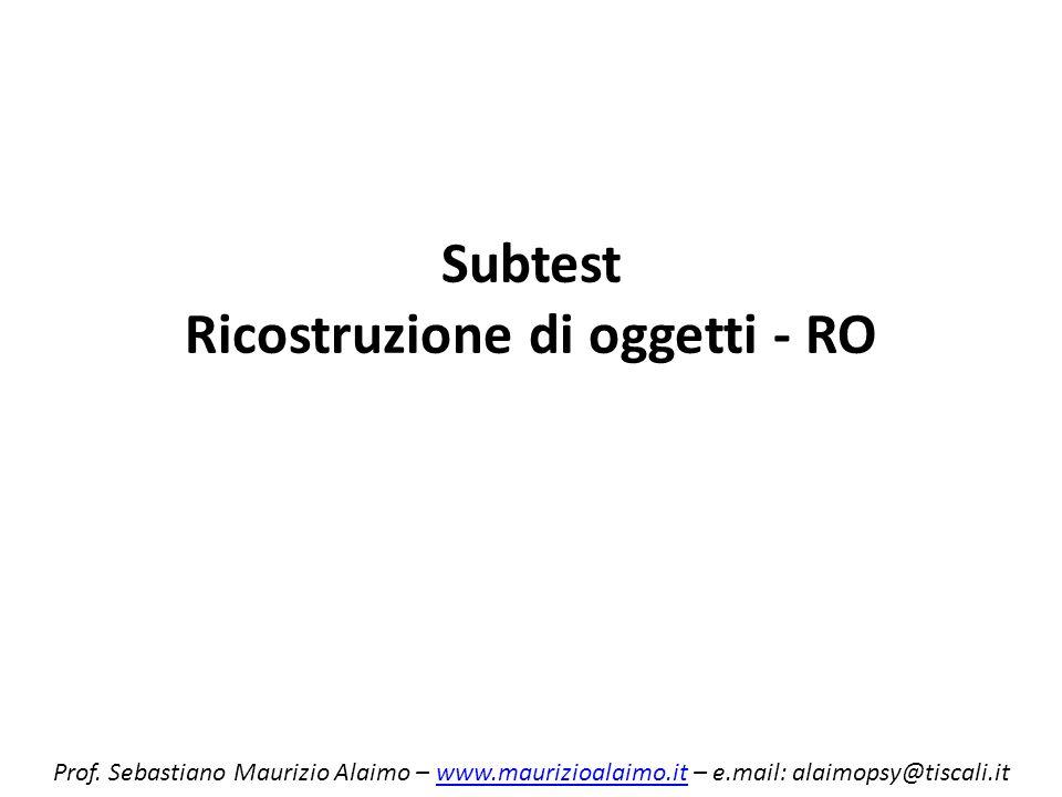 Subtest Ricostruzione di oggetti - RO Prof. Sebastiano Maurizio Alaimo – www.maurizioalaimo.it – e.mail: alaimopsy@tiscali.itwww.maurizioalaimo.it