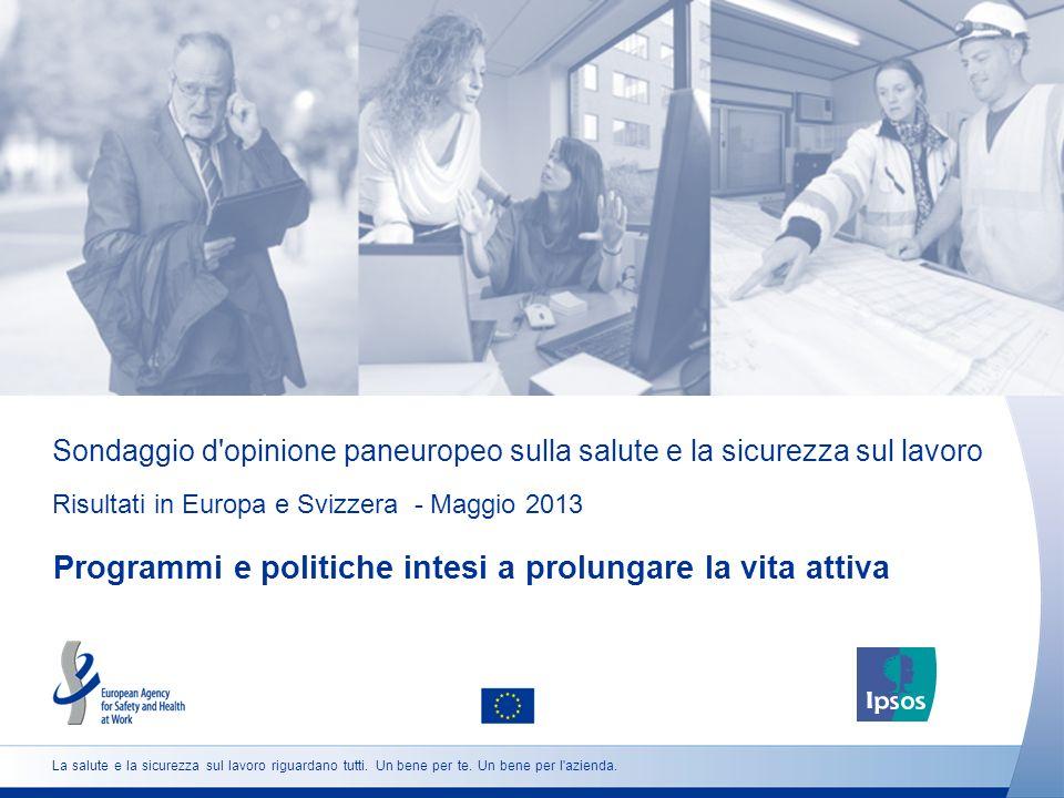 Sondaggio d opinione paneuropeo sulla salute e la sicurezza sul lavoro Risultati in Europa e Svizzera - Maggio 2013 Programmi e politiche intesi a prolungare la vita attiva La salute e la sicurezza sul lavoro riguardano tutti.