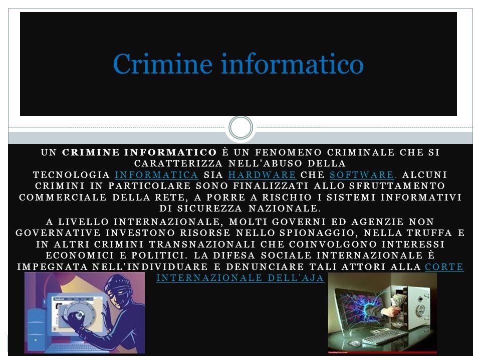 Cenni Storici Il crimine informatico può essere generalmente definito come un attività criminale che coinvolge la struttura della tecnologia di informazione, compreso l accesso illegale (l accesso non autorizzato), intercettazione (con mezzi tecnici di trasmissioni non pubbliche di dati informatici verso, da o all interno di un sistema informatico), interferenze di dati (danneggiamento, cancellazione, deterioramento, alterazione o soppressione di dati informatici), sistemi di interferenza (interferenza con il funzionamento di un sistema informatico mediante l immissione, trasmissione, danneggiamento, cancellazione, deterioramento, alterazione o soppressione di dati informatici), uso improprio di dispositivi, contraffazione (o furto d identità) e frodi elettroniche.furto d identità Le persone che commettono questi crimini, se catturate vengono condannate per l accusa di aver compiuto reati informatici, come accessi non autorizzati in computer o reti di computer.condannatecomputerreti di computer