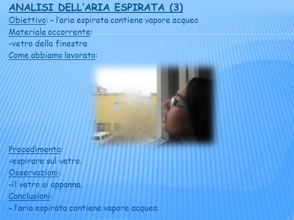 ANALISI DELLARIA ESPIRATA (3) Obiettivo: - laria espirata contiene vapore acqueo Materiale occorrente: -vetro della finestra Come abbiamo lavorato: Procedimento: -espirare sul vetro.