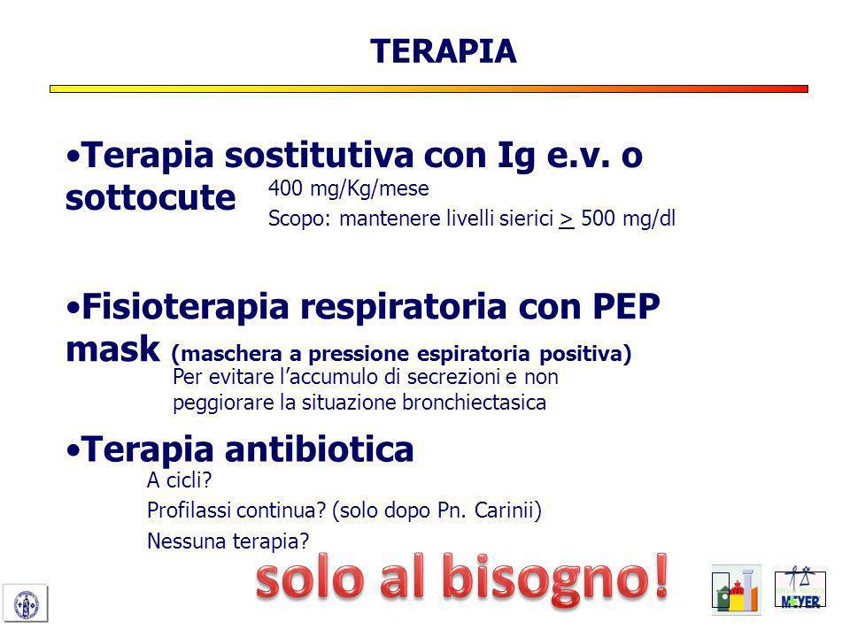 Terapia sostitutiva con Ig e.v. o sottocute TERAPIA 400 mg/Kg/mese Scopo: mantenere livelli sierici > 500 mg/dl Fisioterapia respiratoria con PEP mask