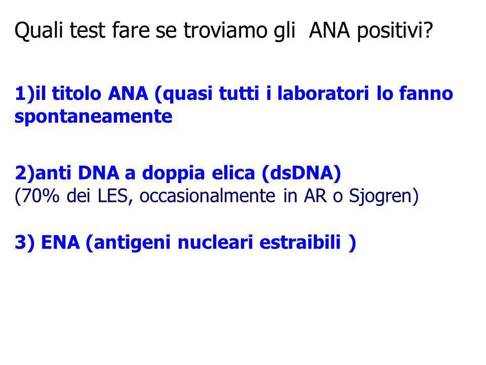 Quali test fare se troviamo gli ANA positivi? 1)il titolo ANA (quasi tutti i laboratori lo fanno spontaneamente 2)anti DNA a doppia elica (dsDNA) (70%