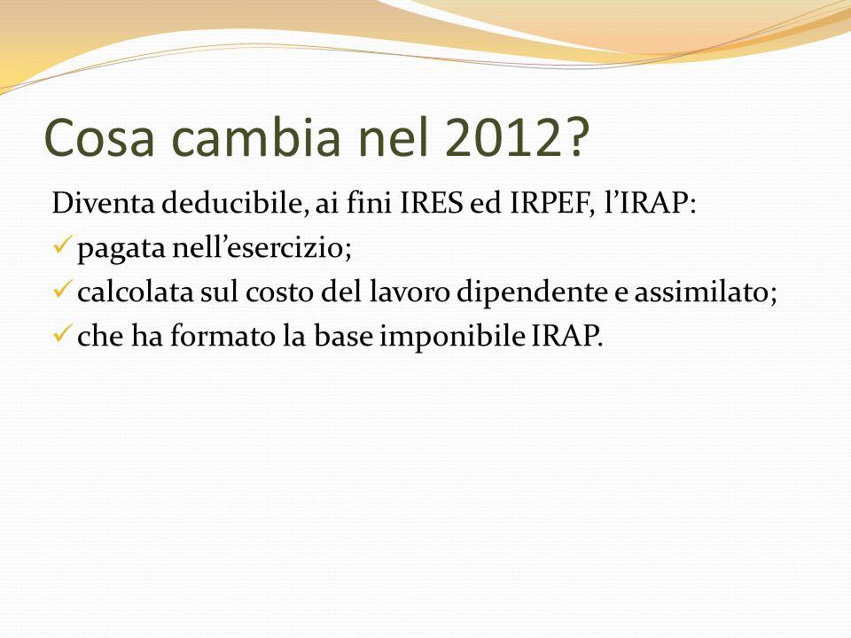 Cosa cambia nel 2012? Diventa deducibile, ai fini IRES ed IRPEF, lIRAP: pagata nellesercizio; calcolata sul costo del lavoro dipendente e assimilato;