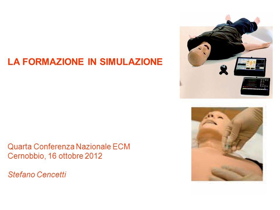 LA FORMAZIONE IN SIMULAZIONE Quarta Conferenza Nazionale ECM Cernobbio, 16 ottobre 2012 Stefano Cencetti