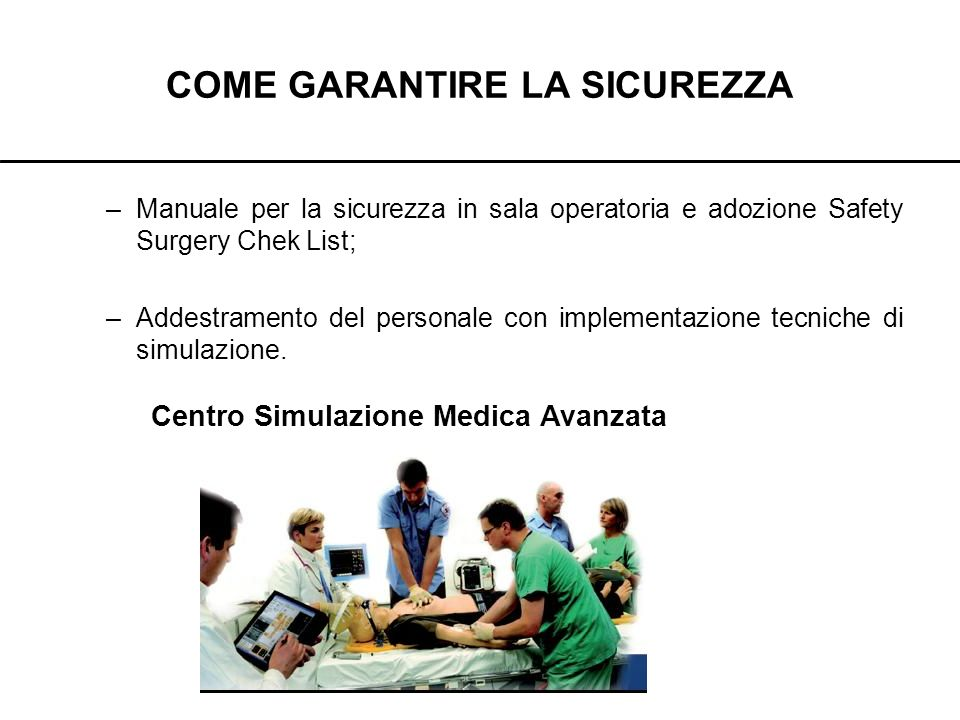 COME GARANTIRE LA SICUREZZA –Manuale per la sicurezza in sala operatoria e adozione Safety Surgery Chek List; –Addestramento del personale con impleme