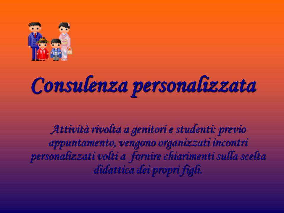 Consulenza personalizzata Attività rivolta a genitori e studenti: previo appuntamento, vengono organizzati incontri personalizzati volti a fornire chi