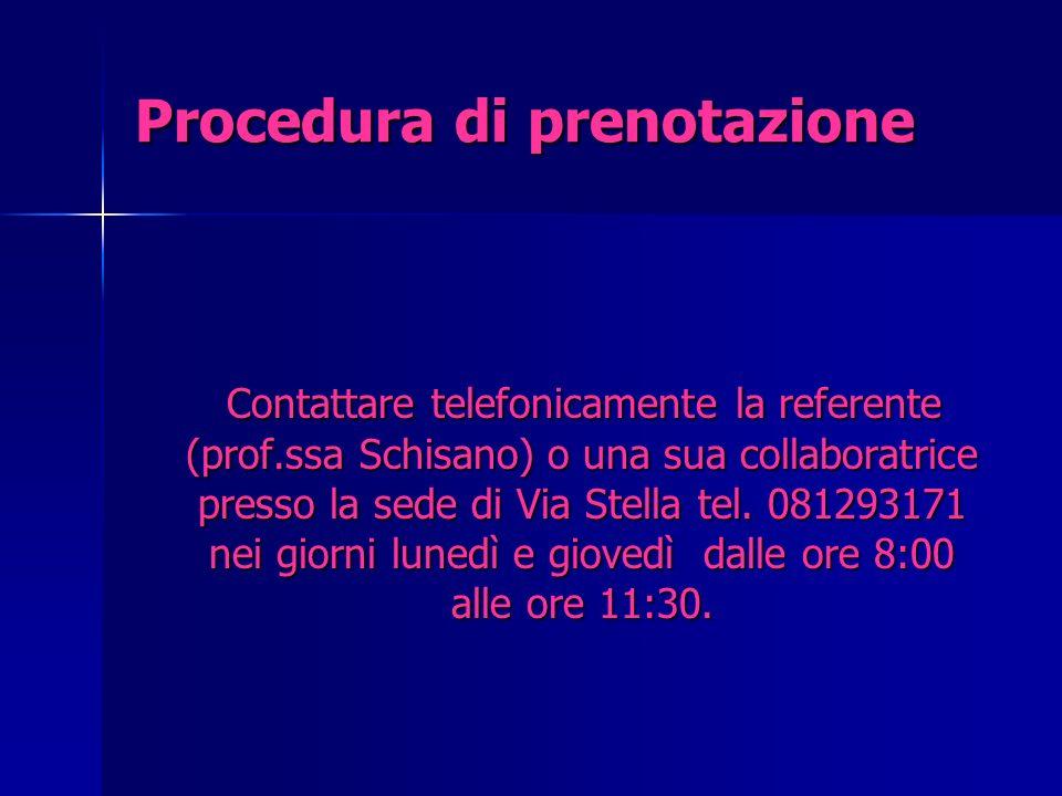 Procedura di prenotazione Contattare telefonicamente la referente (prof.ssa Schisano) o una sua collaboratrice presso la sede di Via Stella tel. 08129