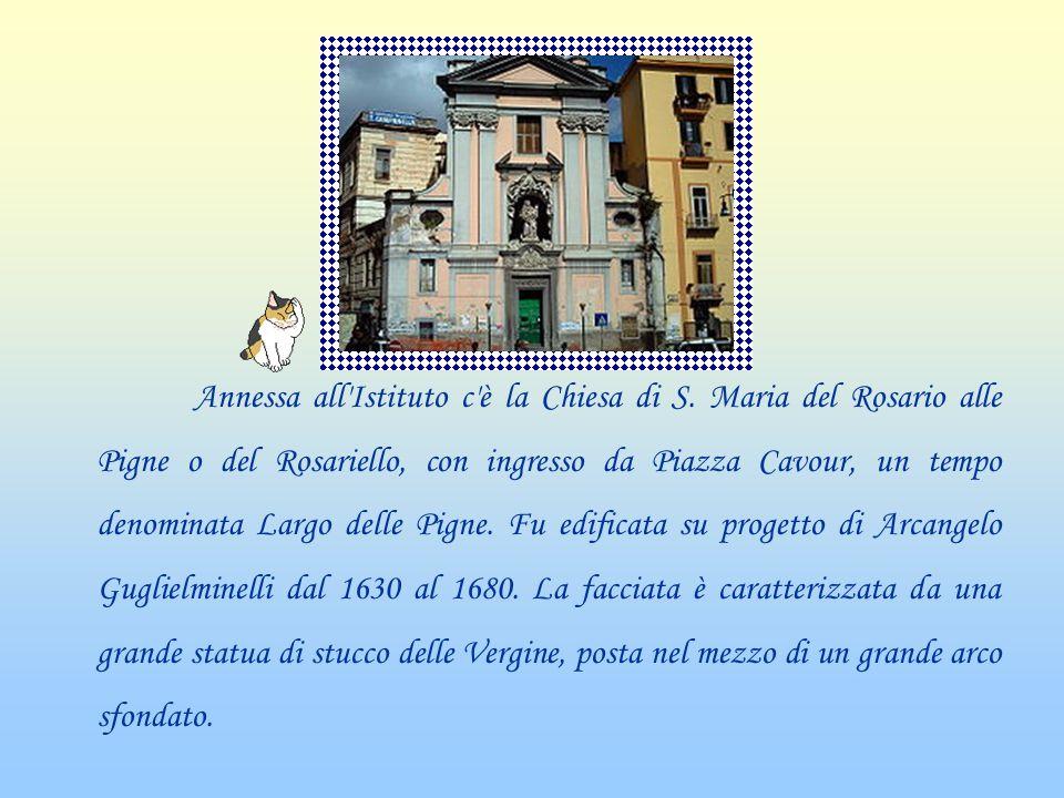 Annessa all'Istituto c'è la Chiesa di S. Maria del Rosario alle Pigne o del Rosariello, con ingresso da Piazza Cavour, un tempo denominata Largo delle