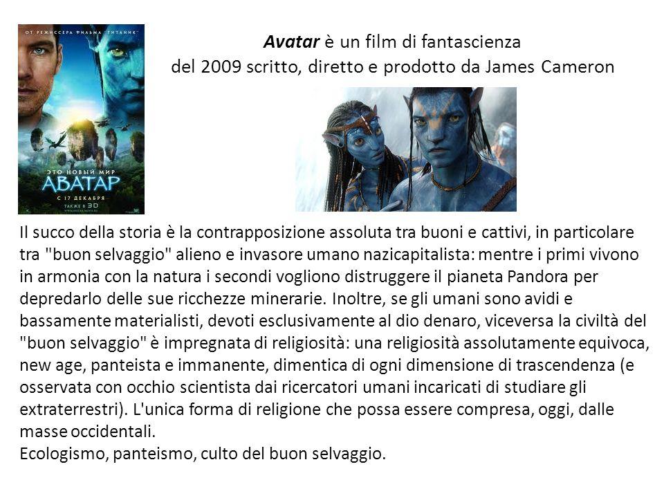 Avatar è un film di fantascienza del 2009 scritto, diretto e prodotto da James Cameron Il succo della storia è la contrapposizione assoluta tra buoni e cattivi, in particolare tra buon selvaggio alieno e invasore umano nazicapitalista: mentre i primi vivono in armonia con la natura i secondi vogliono distruggere il pianeta Pandora per depredarlo delle sue ricchezze minerarie.