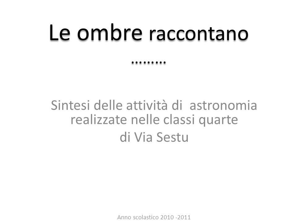 Le ombre raccontano ……… Sintesi delle attività di astronomia realizzate nelle classi quarte di Via Sestu Anno scolastico 2010 -2011