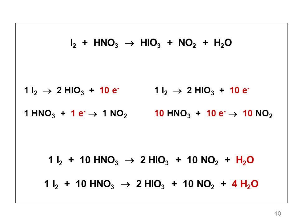 10 I 2 + HNO 3 HIO 3 + NO 2 + H 2 O 1 I 2 2 HIO 3 + 10 e - 1 HNO 3 + 1 e - 1 NO 2 10 HNO 3 + 10 e - 10 NO 2 1 I 2 + 10 HNO 3 2 HIO 3 + 10 NO 2 + H 2 O 1 I 2 + 10 HNO 3 2 HIO 3 + 10 NO 2 + 4 H 2 O