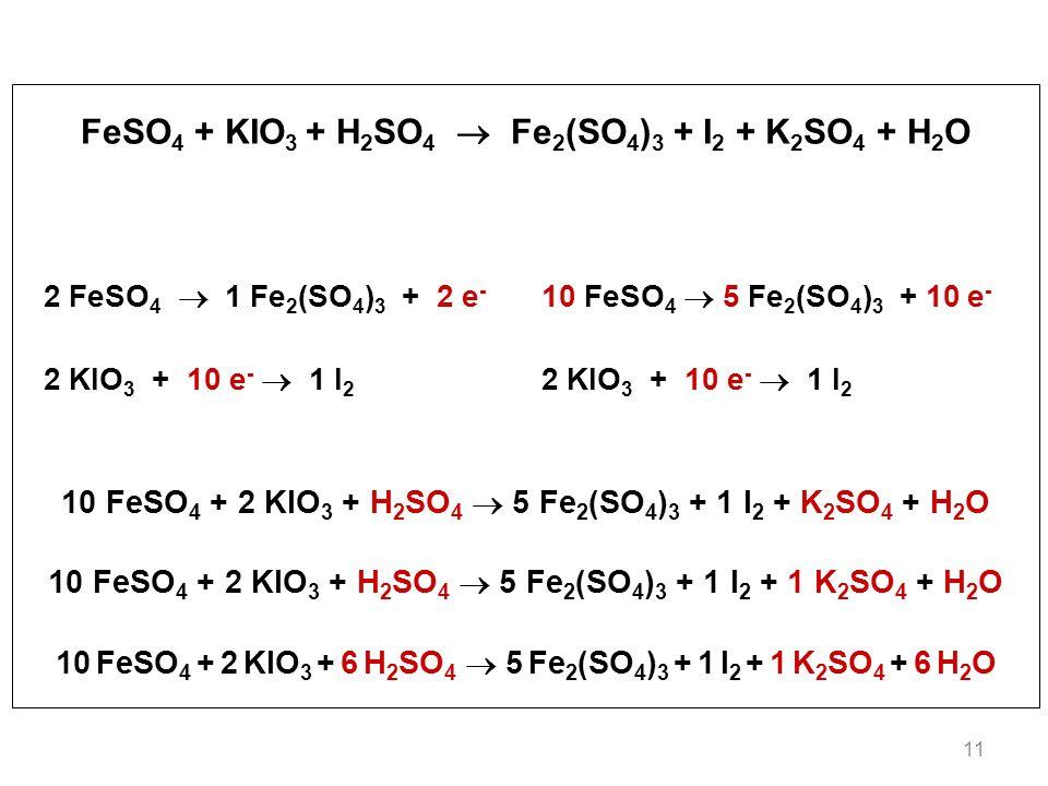 11 FeSO 4 + KIO 3 + H 2 SO 4 Fe 2 (SO 4 ) 3 + I 2 + K 2 SO 4 + H 2 O 2 FeSO 4 1 Fe 2 (SO 4 ) 3 + 2 e - 10 FeSO 4 5 Fe 2 (SO 4 ) 3 + 10 e - 2 KIO 3 + 10 e - 1 I 2 10 FeSO 4 + 2 KIO 3 + H 2 SO 4 5 Fe 2 (SO 4 ) 3 + 1 I 2 + K 2 SO 4 + H 2 O 10 FeSO 4 + 2 KIO 3 + H 2 SO 4 5 Fe 2 (SO 4 ) 3 + 1 I 2 + 1 K 2 SO 4 + H 2 O 10 FeSO 4 + 2 KIO 3 + 6 H 2 SO 4 5 Fe 2 (SO 4 ) 3 + 1 I 2 + 1 K 2 SO 4 + 6 H 2 O