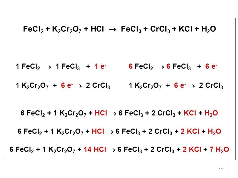 12 FeCl 2 + K 2 Cr 2 O 7 + HCl FeCl 3 + CrCl 3 + KCl + H 2 O 1 FeCl 2 1 FeCl 3 + 1 e - 6 FeCl 2 6 FeCl 3 + 6 e - 1 K 2 Cr 2 O 7 + 6 e - 2 CrCl 3 6 FeCl 2 + 1 K 2 Cr 2 O 7 + HCl 6 FeCl 3 + 2 CrCl 3 + KCl + H 2 O 6 FeCl 2 + 1 K 2 Cr 2 O 7 + HCl 6 FeCl 3 + 2 CrCl 3 + 2 KCl + H 2 O 6 FeCl 2 + 1 K 2 Cr 2 O 7 + 14 HCl 6 FeCl 3 + 2 CrCl 3 + 2 KCl + 7 H 2 O