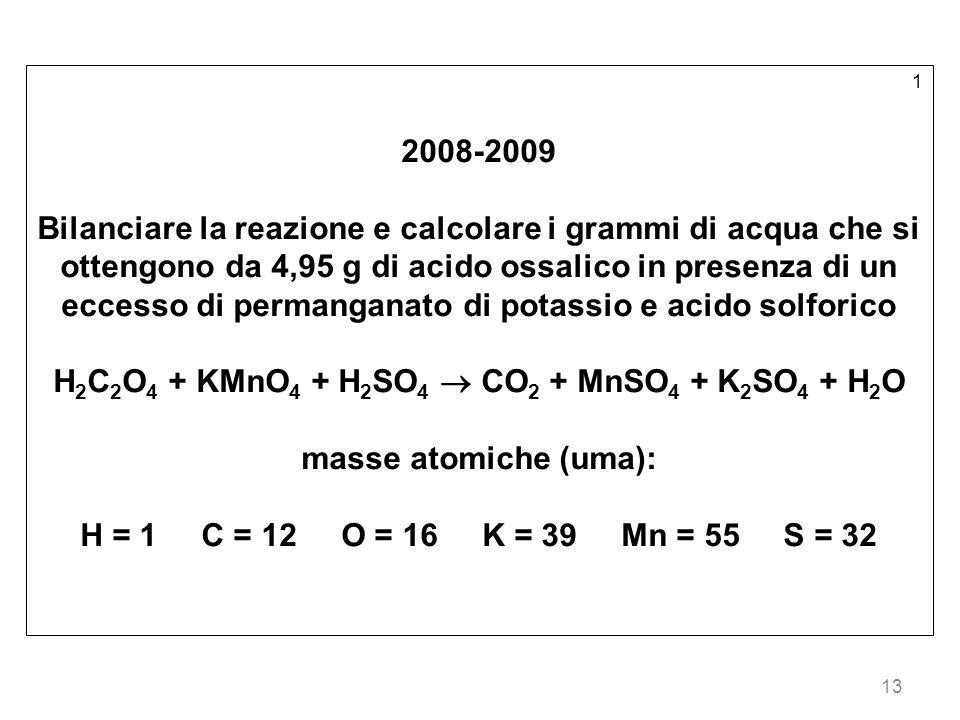 13 1 2008-2009 Bilanciare la reazione e calcolare i grammi di acqua che si ottengono da 4,95 g di acido ossalico in presenza di un eccesso di permanganato di potassio e acido solforico H 2 C 2 O 4 + KMnO 4 + H 2 SO 4 CO 2 + MnSO 4 + K 2 SO 4 + H 2 O masse atomiche (uma): H = 1 C = 12 O = 16 K = 39 Mn = 55 S = 32