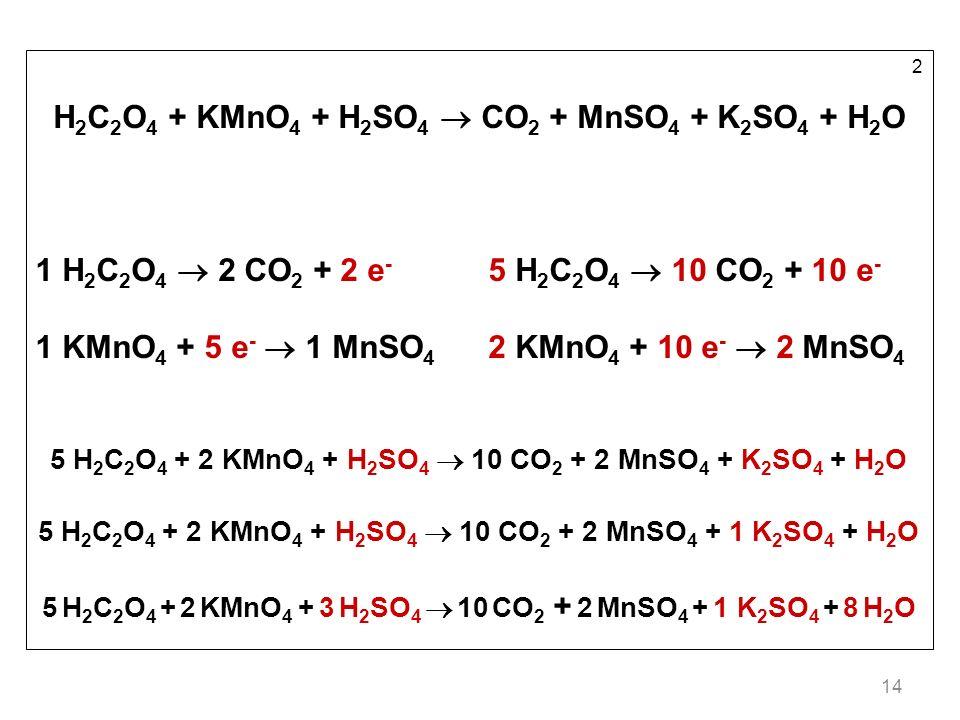 14 2 H 2 C 2 O 4 + KMnO 4 + H 2 SO 4 CO 2 + MnSO 4 + K 2 SO 4 + H 2 O 1 H 2 C 2 O 4 2 CO 2 + 2 e - 5 H 2 C 2 O 4 10 CO 2 + 10 e - 1 KMnO 4 + 5 e - 1 MnSO 4 2 KMnO 4 + 10 e - 2 MnSO 4 5 H 2 C 2 O 4 + 2 KMnO 4 + H 2 SO 4 10 CO 2 + 2 MnSO 4 + K 2 SO 4 + H 2 O 5 H 2 C 2 O 4 + 2 KMnO 4 + H 2 SO 4 10 CO 2 + 2 MnSO 4 + 1 K 2 SO 4 + H 2 O 5 H 2 C 2 O 4 + 2 KMnO 4 + 3 H 2 SO 4 10 CO 2 + 2 MnSO 4 + 1 K 2 SO 4 + 8 H 2 O