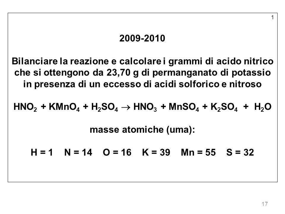 17 1 2009-2010 Bilanciare la reazione e calcolare i grammi di acido nitrico che si ottengono da 23,70 g di permanganato di potassio in presenza di un eccesso di acidi solforico e nitroso HNO 2 + KMnO 4 + H 2 SO 4 HNO 3 + MnSO 4 + K 2 SO 4 + H 2 O masse atomiche (uma): H = 1 N = 14 O = 16 K = 39 Mn = 55 S = 32
