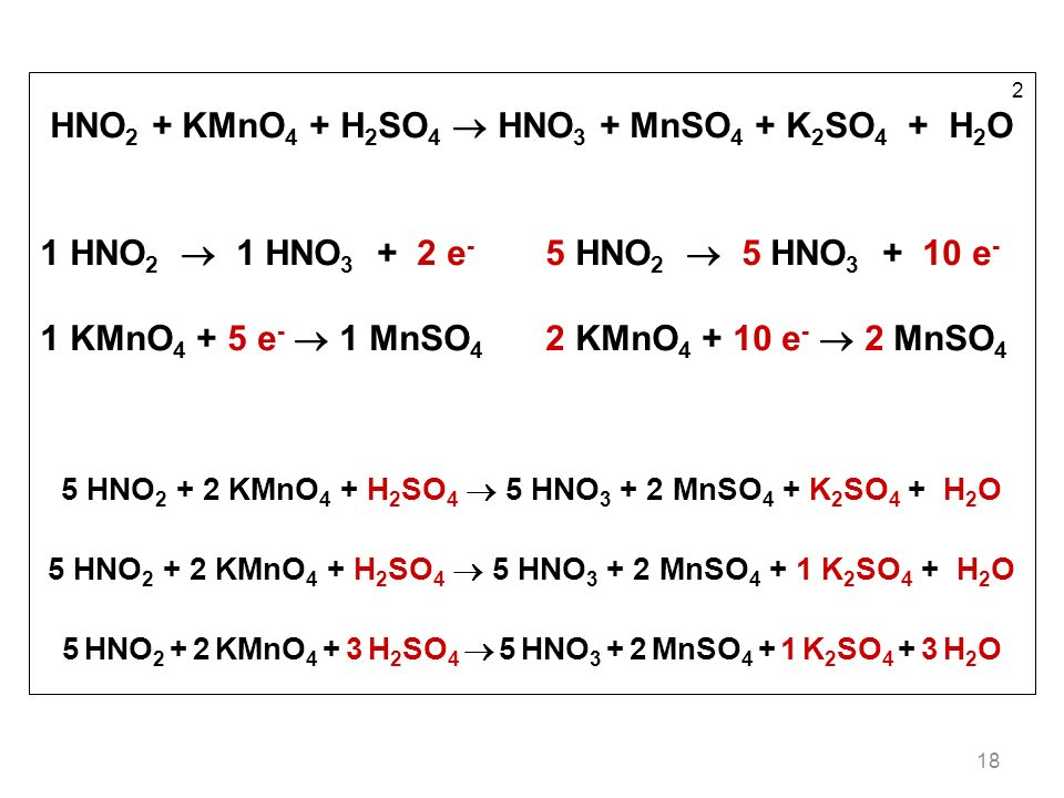 18 2 HNO 2 + KMnO 4 + H 2 SO 4 HNO 3 + MnSO 4 + K 2 SO 4 + H 2 O 1 HNO 2 1 HNO 3 + 2 e - 5 HNO 2 5 HNO 3 + 10 e - 1 KMnO 4 + 5 e - 1 MnSO 4 2 KMnO 4 +