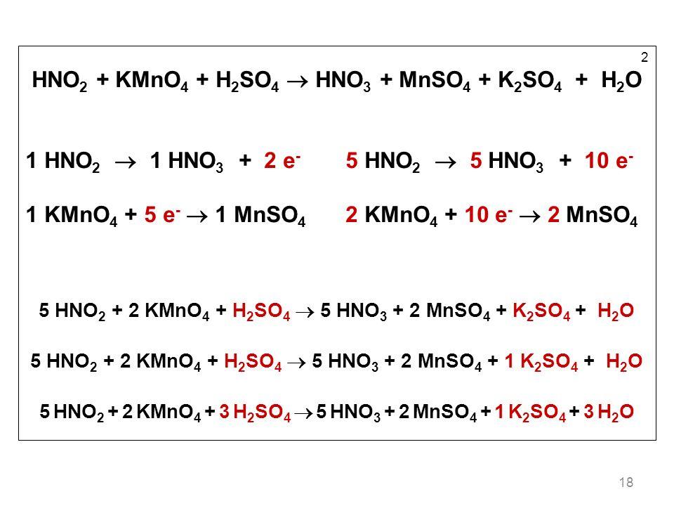 18 2 HNO 2 + KMnO 4 + H 2 SO 4 HNO 3 + MnSO 4 + K 2 SO 4 + H 2 O 1 HNO 2 1 HNO 3 + 2 e - 5 HNO 2 5 HNO 3 + 10 e - 1 KMnO 4 + 5 e - 1 MnSO 4 2 KMnO 4 + 10 e - 2 MnSO 4 5 HNO 2 + 2 KMnO 4 + H 2 SO 4 5 HNO 3 + 2 MnSO 4 + K 2 SO 4 + H 2 O 5 HNO 2 + 2 KMnO 4 + H 2 SO 4 5 HNO 3 + 2 MnSO 4 + 1 K 2 SO 4 + H 2 O 5 HNO 2 + 2 KMnO 4 + 3 H 2 SO 4 5 HNO 3 + 2 MnSO 4 + 1 K 2 SO 4 + 3 H 2 O