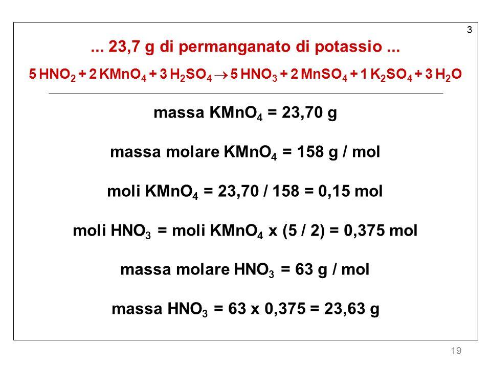 19 3... 23,7 g di permanganato di potassio... 5 HNO 2 + 2 KMnO 4 + 3 H 2 SO 4 5 HNO 3 + 2 MnSO 4 + 1 K 2 SO 4 + 3 H 2 O massa KMnO 4 = 23,70 g massa m