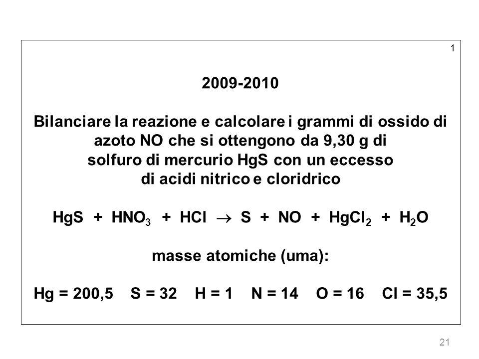 21 1 2009-2010 Bilanciare la reazione e calcolare i grammi di ossido di azoto NO che si ottengono da 9,30 g di solfuro di mercurio HgS con un eccesso di acidi nitrico e cloridrico HgS + HNO 3 + HCl S + NO + HgCl 2 + H 2 O masse atomiche (uma): Hg = 200,5 S = 32 H = 1 N = 14 O = 16 Cl = 35,5