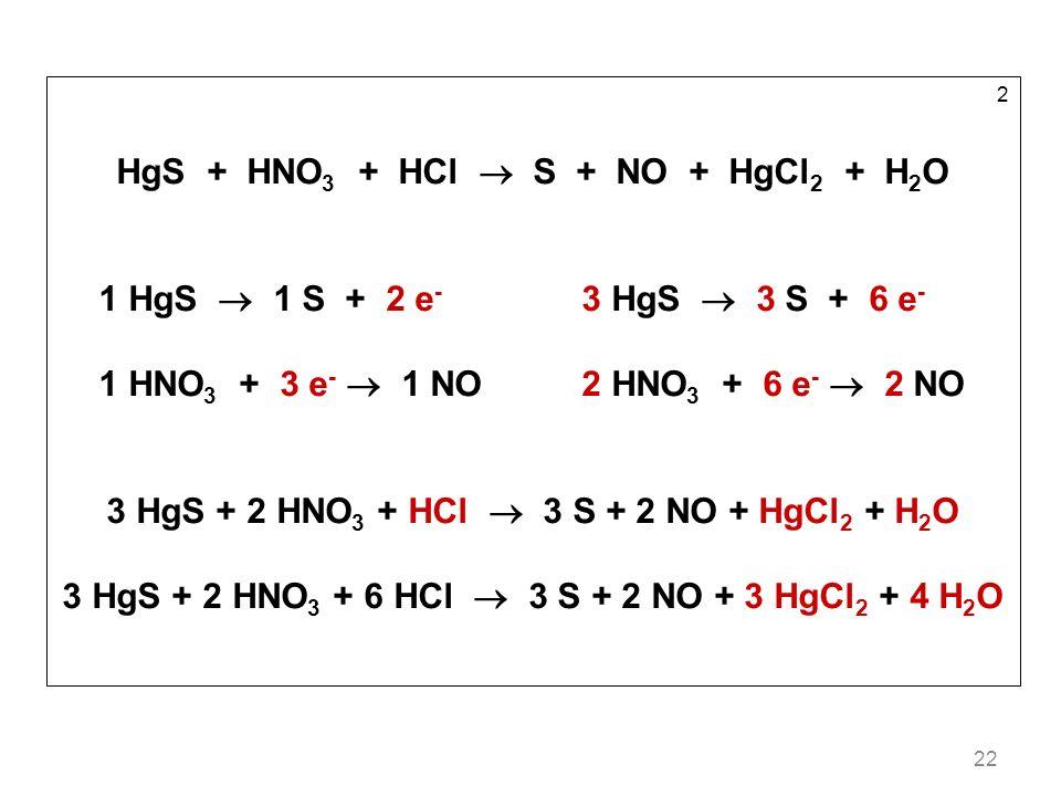 22 2 HgS + HNO 3 + HCl S + NO + HgCl 2 + H 2 O 1 HgS 1 S + 2 e - 3 HgS 3 S + 6 e - 1 HNO 3 + 3 e - 1 NO2 HNO 3 + 6 e - 2 NO 3 HgS + 2 HNO 3 + HCl 3 S + 2 NO + HgCl 2 + H 2 O 3 HgS + 2 HNO 3 + 6 HCl 3 S + 2 NO + 3 HgCl 2 + 4 H 2 O