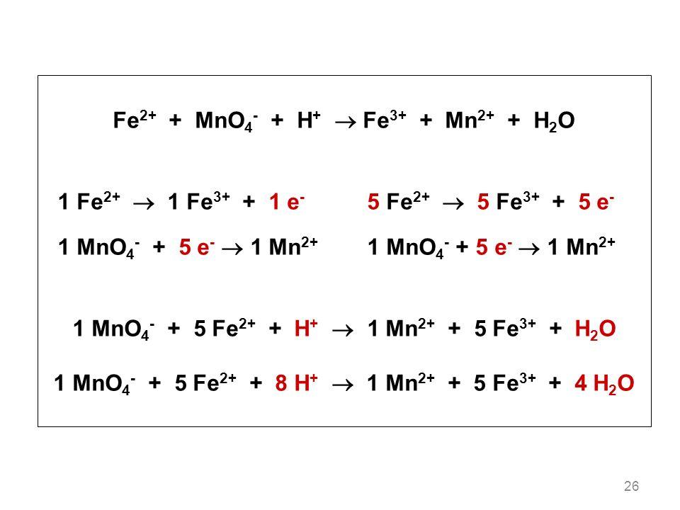 26 Fe 2+ + MnO 4 - + H + Fe 3+ + Mn 2+ + H 2 O 1 Fe 2+ 1 Fe 3+ + 1 e - 5 Fe 2+ 5 Fe 3+ + 5 e - 1 MnO 4 - + 5 e - 1 Mn 2+ 1 MnO 4 - + 5 Fe 2+ + H + 1 Mn 2+ + 5 Fe 3+ + H 2 O 1 MnO 4 - + 5 Fe 2+ + 8 H + 1 Mn 2+ + 5 Fe 3+ + 4 H 2 O