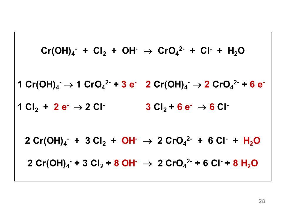 28 Cr(OH) 4 - + Cl 2 + OH - CrO 4 2- + Cl - + H 2 O 1 Cr(OH) 4 - 1 CrO 4 2- + 3 e - 2 Cr(OH) 4 - 2 CrO 4 2- + 6 e - 1 Cl 2 + 2 e - 2 Cl - 3 Cl 2 + 6 e - 6 Cl - 2 Cr(OH) 4 - + 3 Cl 2 + OH - 2 CrO 4 2- + 6 Cl - + H 2 O 2 Cr(OH) 4 - + 3 Cl 2 + 8 OH - 2 CrO 4 2- + 6 Cl - + 8 H 2 O