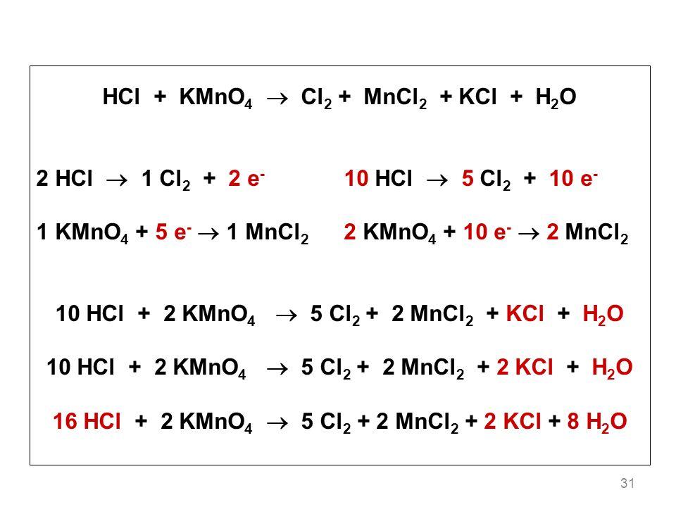 31 HCl + KMnO 4 Cl 2 + MnCl 2 + KCl + H 2 O 2 HCl 1 Cl 2 + 2 e - 10 HCl 5 Cl 2 + 10 e - 1 KMnO 4 + 5 e - 1 MnCl 2 2 KMnO 4 + 10 e - 2 MnCl 2 10 HCl + 2 KMnO 4 5 Cl 2 + 2 MnCl 2 + KCl + H 2 O 10 HCl + 2 KMnO 4 5 Cl 2 + 2 MnCl 2 + 2 KCl + H 2 O 16 HCl + 2 KMnO 4 5 Cl 2 + 2 MnCl 2 + 2 KCl + 8 H 2 O