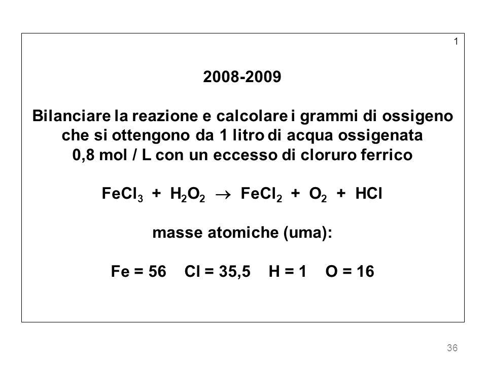 36 1 2008-2009 Bilanciare la reazione e calcolare i grammi di ossigeno che si ottengono da 1 litro di acqua ossigenata 0,8 mol / L con un eccesso di cloruro ferrico FeCl 3 + H 2 O 2 FeCl 2 + O 2 + HCl masse atomiche (uma): Fe = 56 Cl = 35,5 H = 1 O = 16