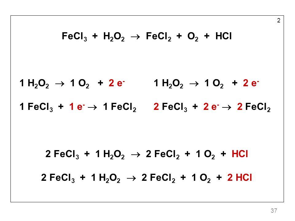 37 2 FeCl 3 + H 2 O 2 FeCl 2 + O 2 + HCl 1 H 2 O 2 1 O 2 + 2 e - 1 FeCl 3 + 1 e - 1 FeCl 2 2 FeCl 3 + 2 e - 2 FeCl 2 2 FeCl 3 + 1 H 2 O 2 2 FeCl 2 + 1 O 2 + HCl 2 FeCl 3 + 1 H 2 O 2 2 FeCl 2 + 1 O 2 + 2 HCl